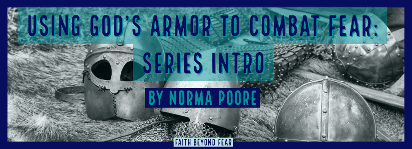 armor of God, God's armor, Combat Fear, How to combat fear, Ephesians, Norma Poore, Faith Beyond Fear, faithbeyondfear.com, bible study